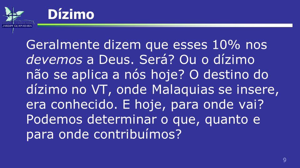 9 Dízimo Geralmente dizem que esses 10% nos devemos a Deus. Será? Ou o dízimo não se aplica a nós hoje? O destino do dízimo no VT, onde Malaquias se i