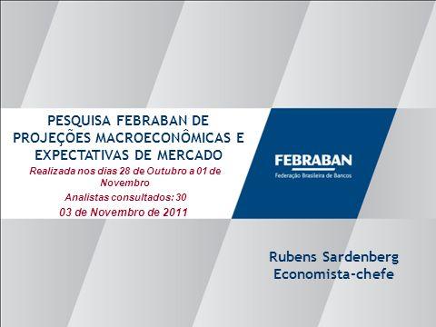 Apresentação ao Senado Realizada nos dias 28 de Outubro a 01 de Novembro Analistas consultados: 30 PESQUISA FEBRABAN DE PROJEÇÕES MACROECONÔMICAS E EXPECTATIVAS DE MERCADO Rubens Sardenberg Economista-chefe 03 de Novembro de 2011