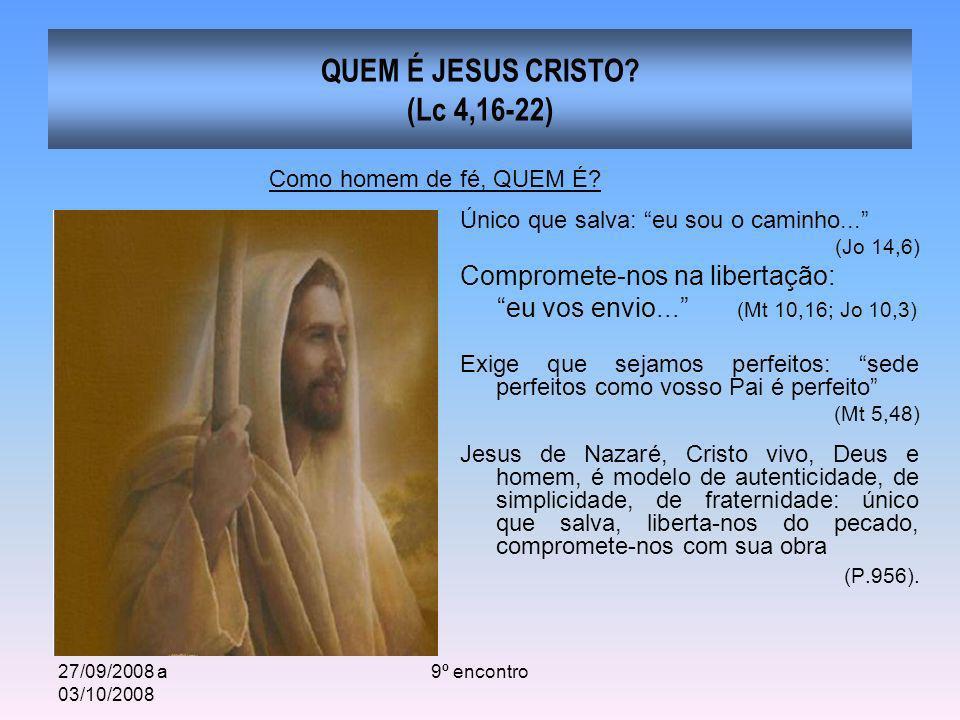 27/09/2008 a 03/10/2008 9º encontro QUEM É JESUS CRISTO? (Lc 4,16-22) Único que salva: eu sou o caminho... (Jo 14,6) Compromete-nos na libertação: eu