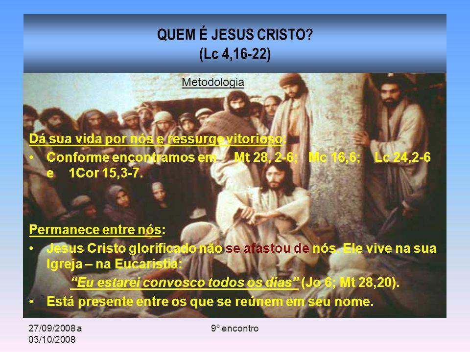 27/09/2008 a 03/10/2008 9º encontro QUEM É JESUS CRISTO? (Lc 4,16-22) Dá sua vida por nós e ressurge vitorioso: Conforme encontramos em Mt 28, 2-6; Mc