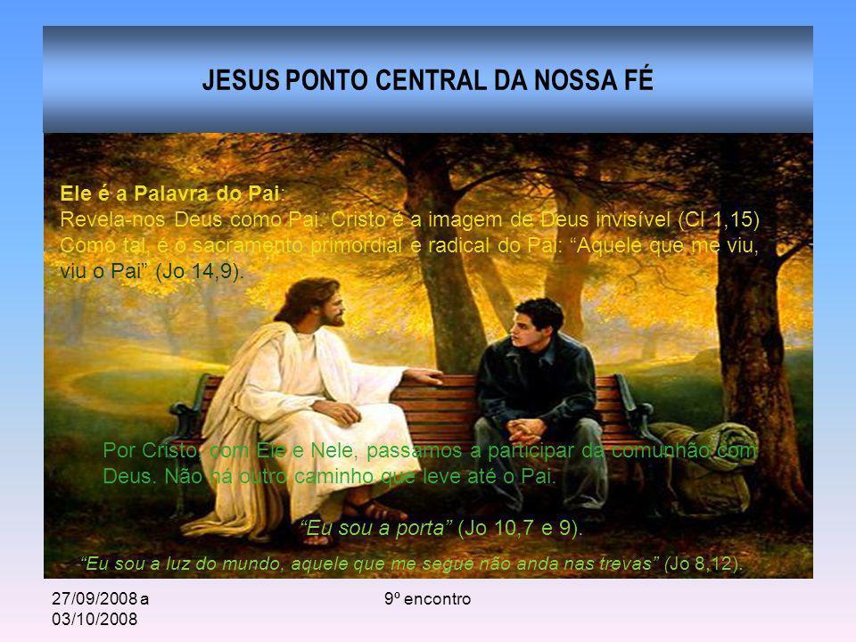 27/09/2008 a 03/10/2008 9º encontro JESUS PONTO CENTRAL DA NOSSA FÉ Ele é a Palavra do Pai: Revela-nos Deus como Pai. Cristo é a imagem de Deus invisí