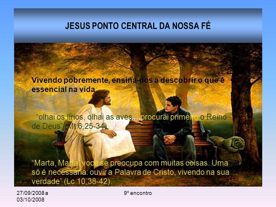 27/09/2008 a 03/10/2008 9º encontro JESUS PONTO CENTRAL DA NOSSA FÉ Vivendo pobremente, ensina-nos a descobrir o que é essencial na vida: olhai os lír