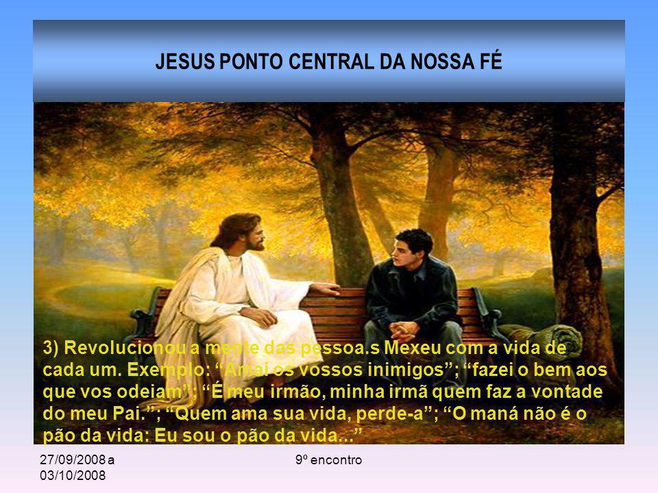 27/09/2008 a 03/10/2008 9º encontro JESUS PONTO CENTRAL DA NOSSA FÉ 3) Revolucionou a mente das pessoa.s Mexeu com a vida de cada um. Exemplo: Amai os