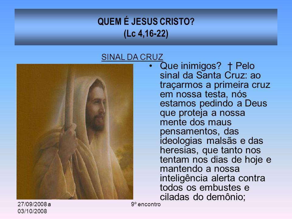 27/09/2008 a 03/10/2008 9º encontro QUEM É JESUS CRISTO? (Lc 4,16-22) Que inimigos? Pelo sinal da Santa Cruz: ao traçarmos a primeira cruz em nossa te