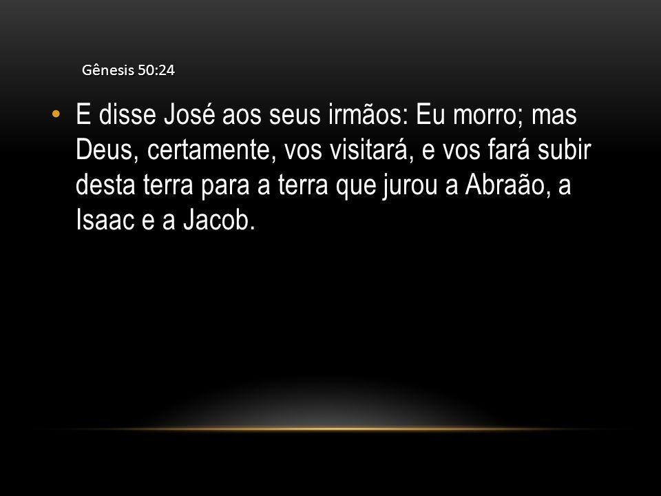 E disse José aos seus irmãos: Eu morro; mas Deus, certamente, vos visitará, e vos fará subir desta terra para a terra que jurou a Abraão, a Isaac e a