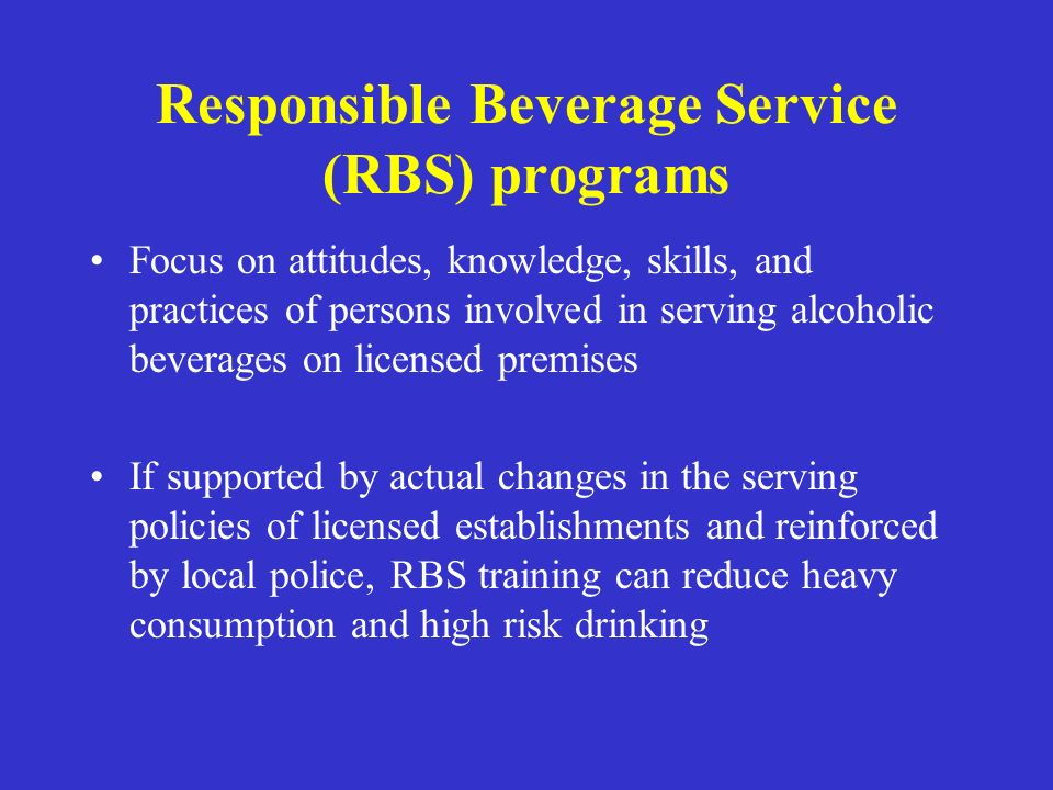 Responsible Beverage Service (RBS) programs Focus on attitudes, knowledge, skills, and practices of persons involved in serving alcoholic beverages on
