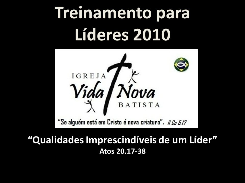 Treinamento para Líderes 2010 Qualidades Imprescindíveis de um Líder Atos 20.17-38