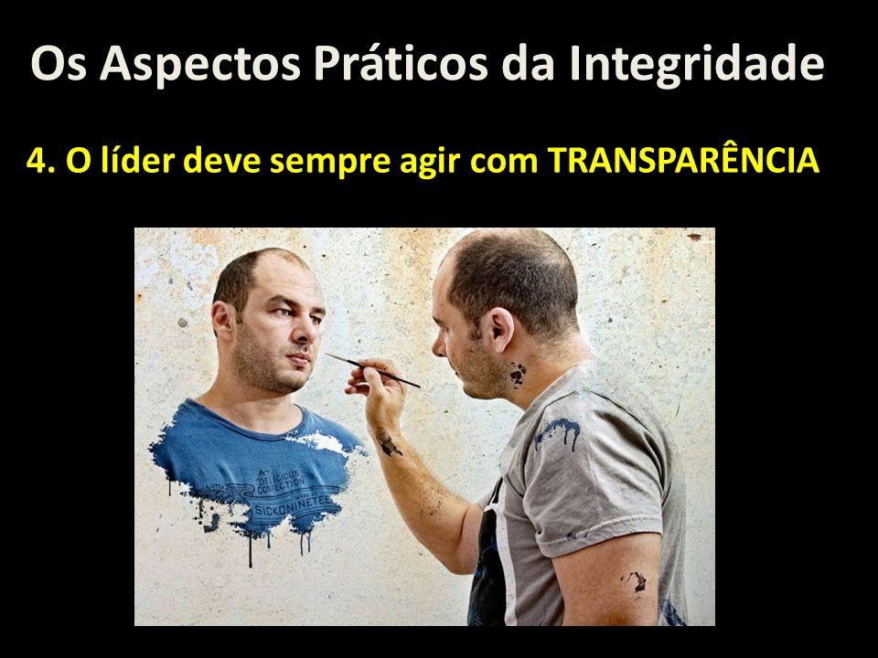 Os Aspectos Práticos da Integridade 4. O líder deve sempre agir com TRANSPARÊNCIA