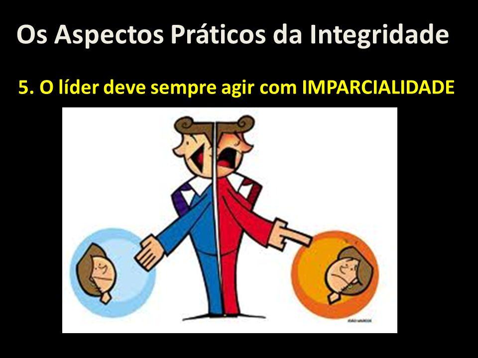 Os Aspectos Práticos da Integridade 5. O líder deve sempre agir com IMPARCIALIDADE