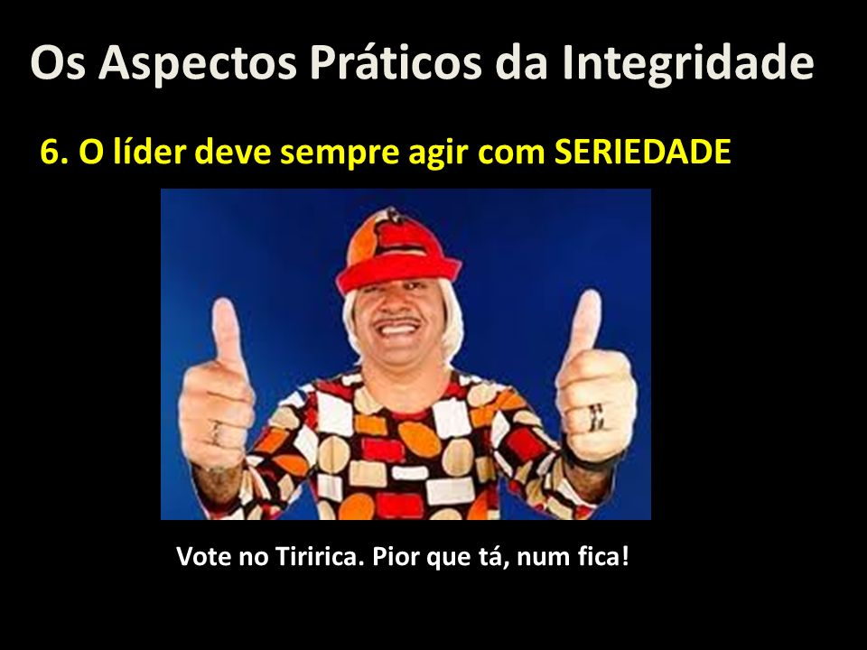 Os Aspectos Práticos da Integridade 6. O líder deve sempre agir com SERIEDADE Vote no Tiririca. Pior que tá, num fica!