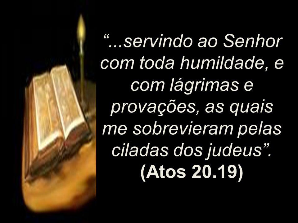 ...servindo ao Senhor com toda humildade, e com lágrimas e provações, as quais me sobrevieram pelas ciladas dos judeus. (Atos 20.19)