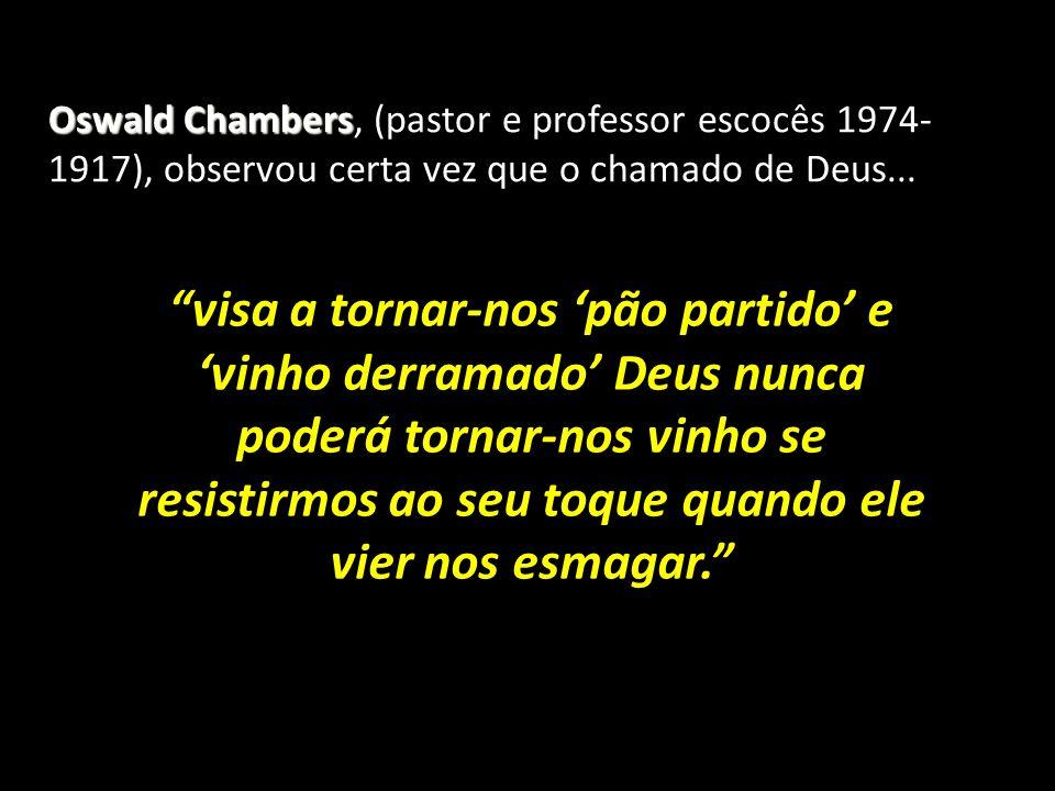 Oswald Chambers Oswald Chambers, (pastor e professor escocês 1974- 1917), observou certa vez que o chamado de Deus... visa a tornar-nos pão partido e