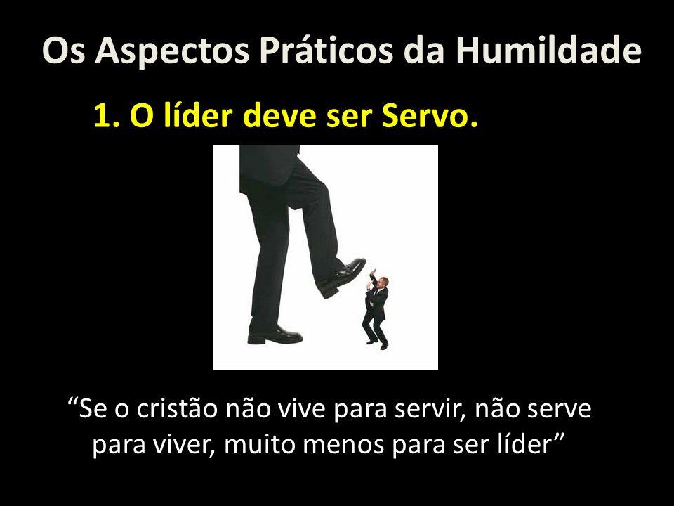 Os Aspectos Práticos da Humildade 1. O líder deve ser Servo. Se o cristão não vive para servir, não serve para viver, muito menos para ser líder