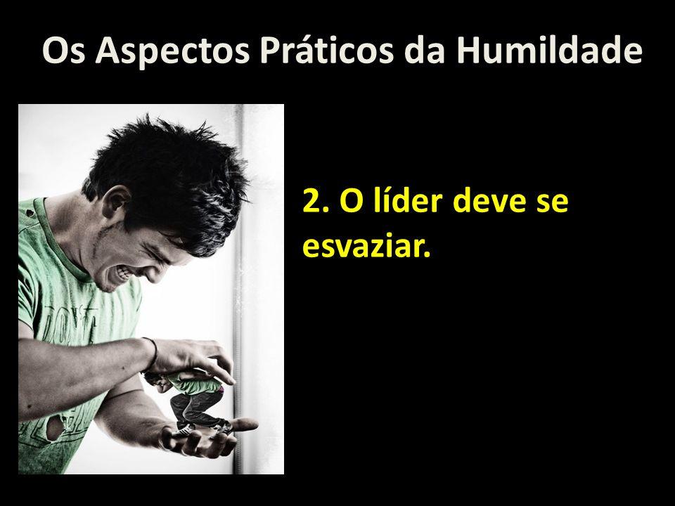 Os Aspectos Práticos da Humildade 2. O líder deve se esvaziar.