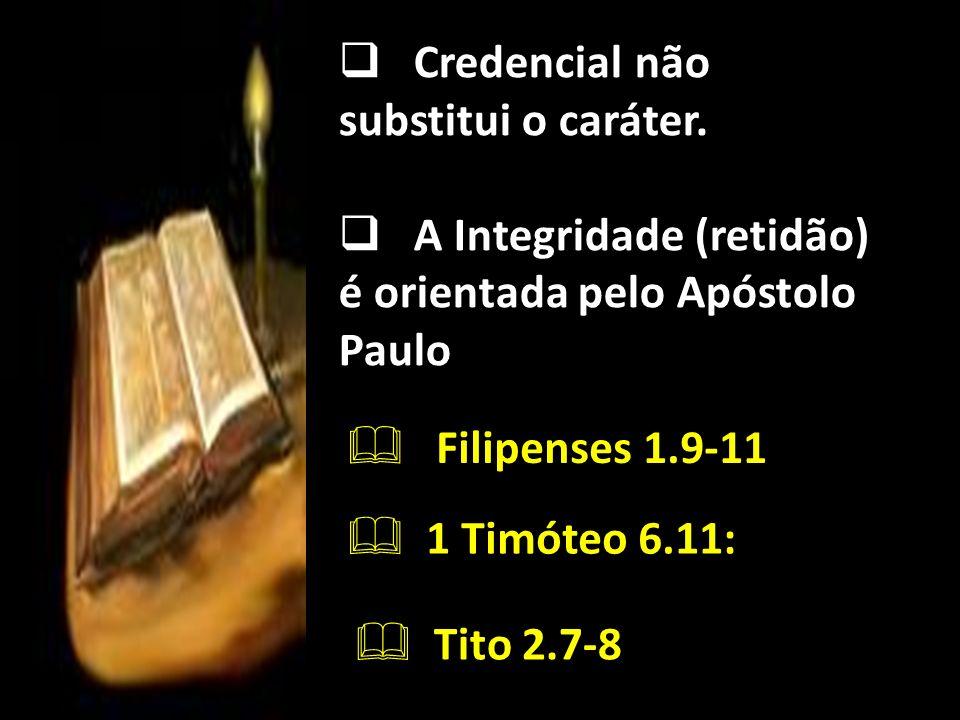 Credencial não substitui o caráter. A Integridade (retidão) é orientada pelo Apóstolo Paulo Filipenses 1.9-11 1 Timóteo 6.11: Tito 2.7-8 :