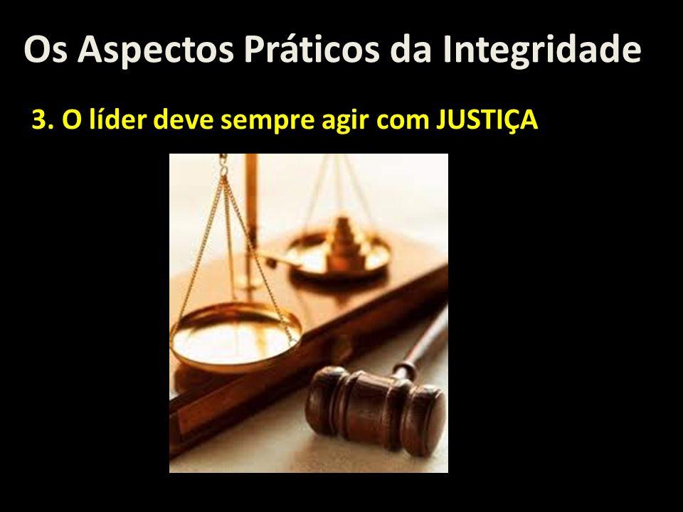 Os Aspectos Práticos da Integridade 3. O líder deve sempre agir com JUSTIÇA