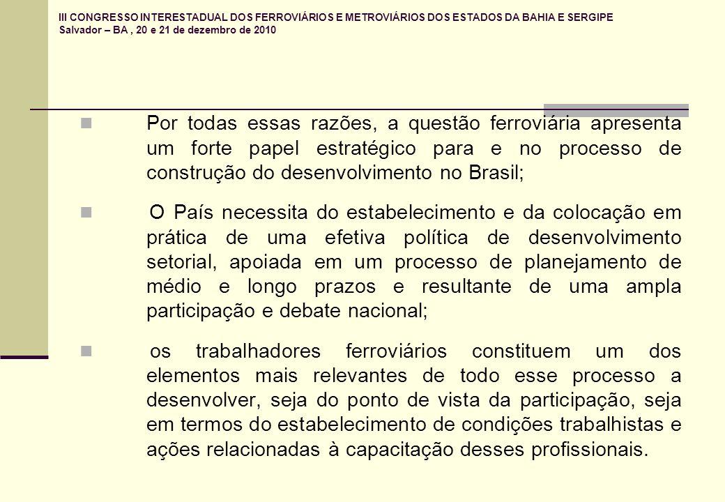 III CONGRESSO INTERESTADUAL DOS FERROVIÁRIOS E METROVIÁRIOS DOS ESTADOS DA BAHIA E SERGIPE Salvador – BA, 20 e 21 de dezembro de 2010 Por todas essas razões, a questão ferroviária apresenta um forte papel estratégico para e no processo de construção do desenvolvimento no Brasil; O País necessita do estabelecimento e da colocação em prática de uma efetiva política de desenvolvimento setorial, apoiada em um processo de planejamento de médio e longo prazos e resultante de uma ampla participação e debate nacional; os trabalhadores ferroviários constituem um dos elementos mais relevantes de todo esse processo a desenvolver, seja do ponto de vista da participação, seja em termos do estabelecimento de condições trabalhistas e ações relacionadas à capacitação desses profissionais.
