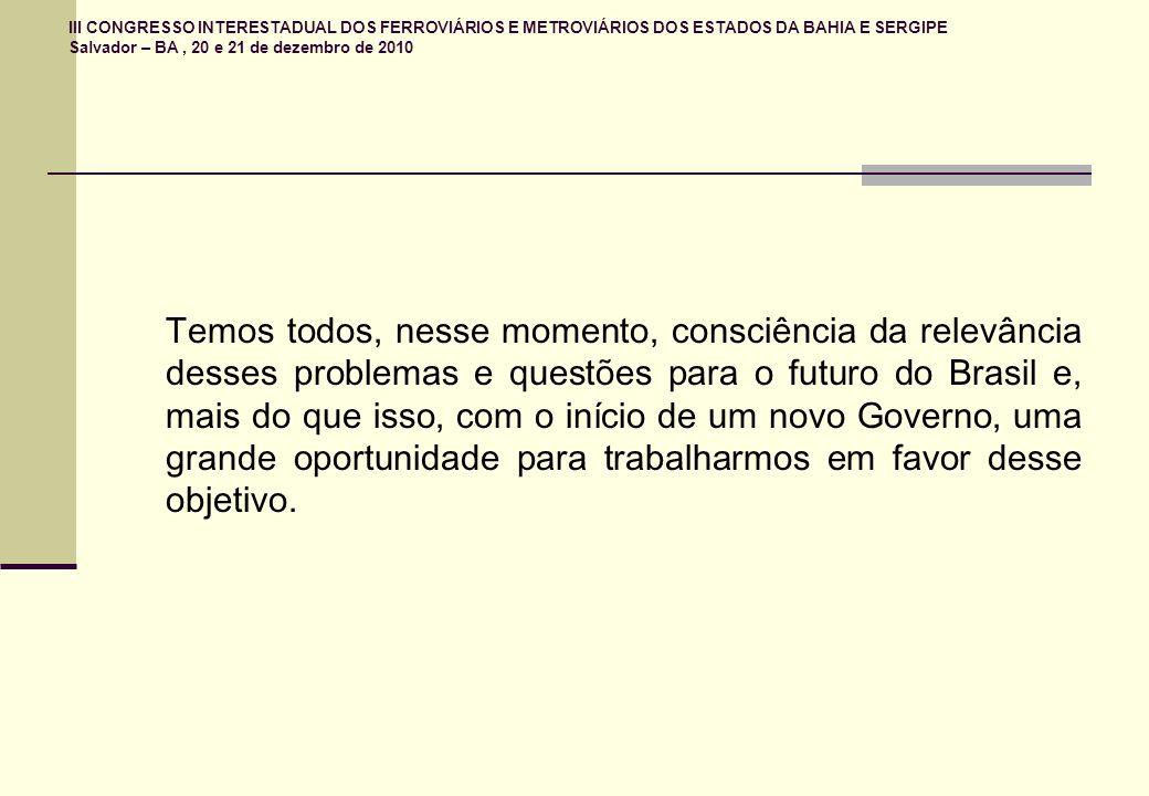 III CONGRESSO INTERESTADUAL DOS FERROVIÁRIOS E METROVIÁRIOS DOS ESTADOS DA BAHIA E SERGIPE Salvador – BA, 20 e 21 de dezembro de 2010 Temos todos, nesse momento, consciência da relevância desses problemas e questões para o futuro do Brasil e, mais do que isso, com o início de um novo Governo, uma grande oportunidade para trabalharmos em favor desse objetivo.