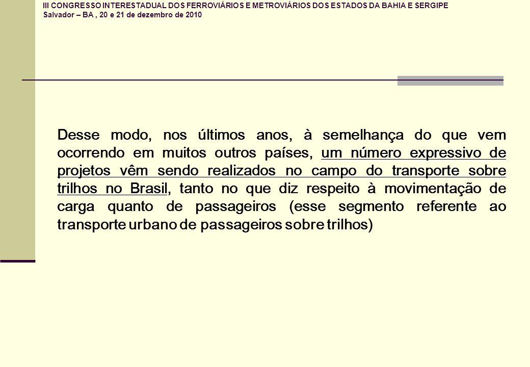 III CONGRESSO INTERESTADUAL DOS FERROVIÁRIOS E METROVIÁRIOS DOS ESTADOS DA BAHIA E SERGIPE Salvador – BA, 20 e 21 de dezembro de 2010 um número expressivo de projetos vêm sendo realizados no campo do transporte sobre trilhos no Brasil Desse modo, nos últimos anos, à semelhança do que vem ocorrendo em muitos outros países, um número expressivo de projetos vêm sendo realizados no campo do transporte sobre trilhos no Brasil, tanto no que diz respeito à movimentação de carga quanto de passageiros (esse segmento referente ao transporte urbano de passageiros sobre trilhos)