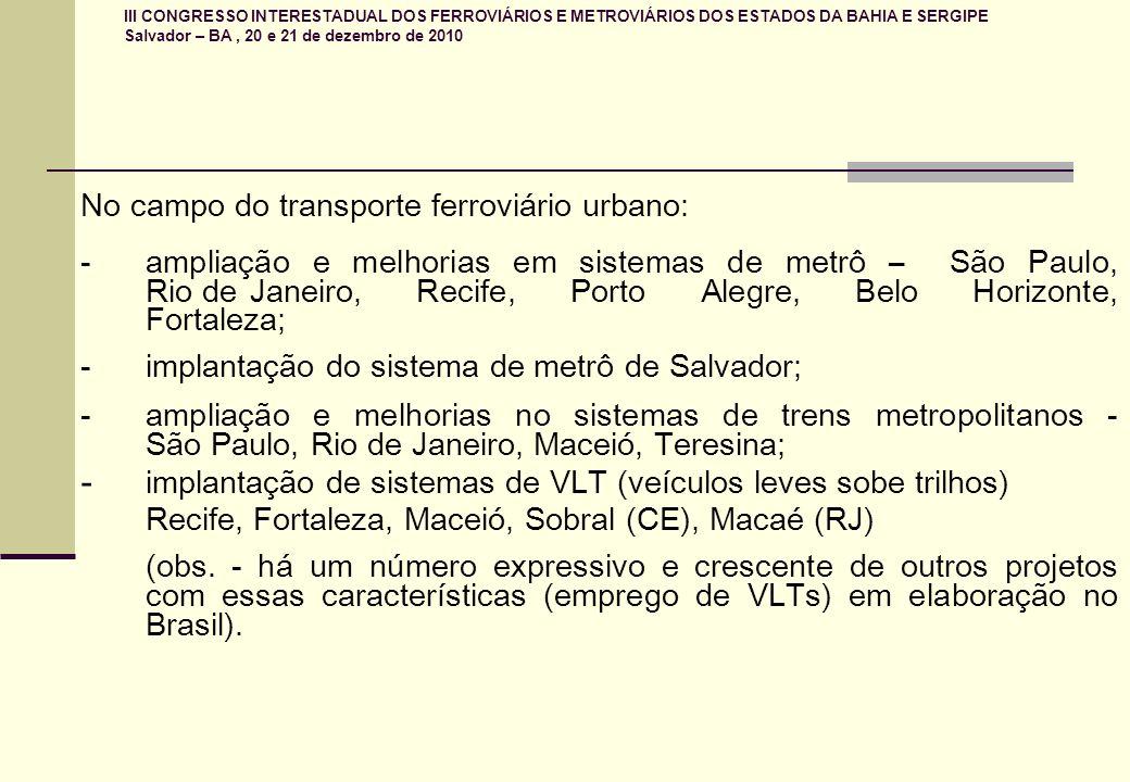 III CONGRESSO INTERESTADUAL DOS FERROVIÁRIOS E METROVIÁRIOS DOS ESTADOS DA BAHIA E SERGIPE Salvador – BA, 20 e 21 de dezembro de 2010 No campo do transporte ferroviário urbano: - ampliação e melhorias em sistemas de metrô – São Paulo, Rio deJaneiro, Recife, Porto Alegre, Belo Horizonte, Fortaleza; - implantação do sistema de metrô de Salvador; - ampliação e melhorias no sistemas de trens metropolitanos - São Paulo, Rio de Janeiro, Maceió, Teresina; - implantação de sistemas de VLT (veículos leves sobe trilhos) Recife, Fortaleza, Maceió, Sobral (CE), Macaé (RJ) (obs.