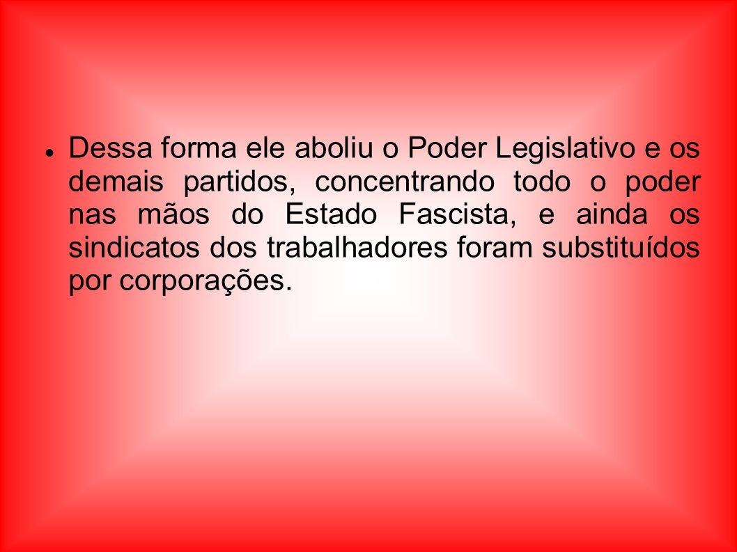 Dessa forma ele aboliu o Poder Legislativo e os demais partidos, concentrando todo o poder nas mãos do Estado Fascista, e ainda os sindicatos dos trab