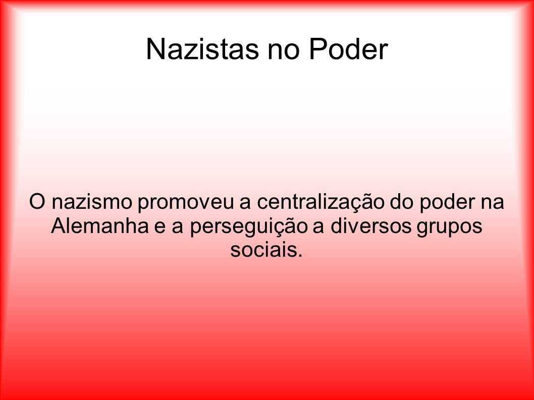 Nazistas no Poder O nazismo promoveu a centralização do poder na Alemanha e a perseguição a diversos grupos sociais.