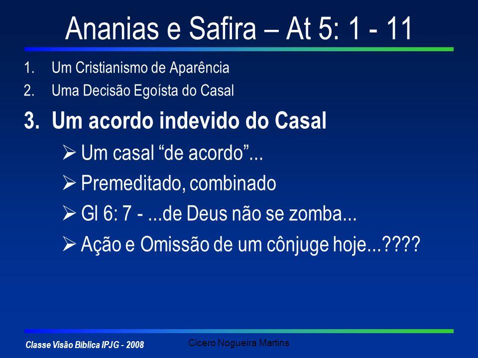 Classe Visão Bíblica IPJG - 2008 Cicero Nogueira Martins Ananias e Safira – At 5: 1 - 11 1.Um Cristianismo de Aparência 2.Uma Decisão Egoísta do Casal