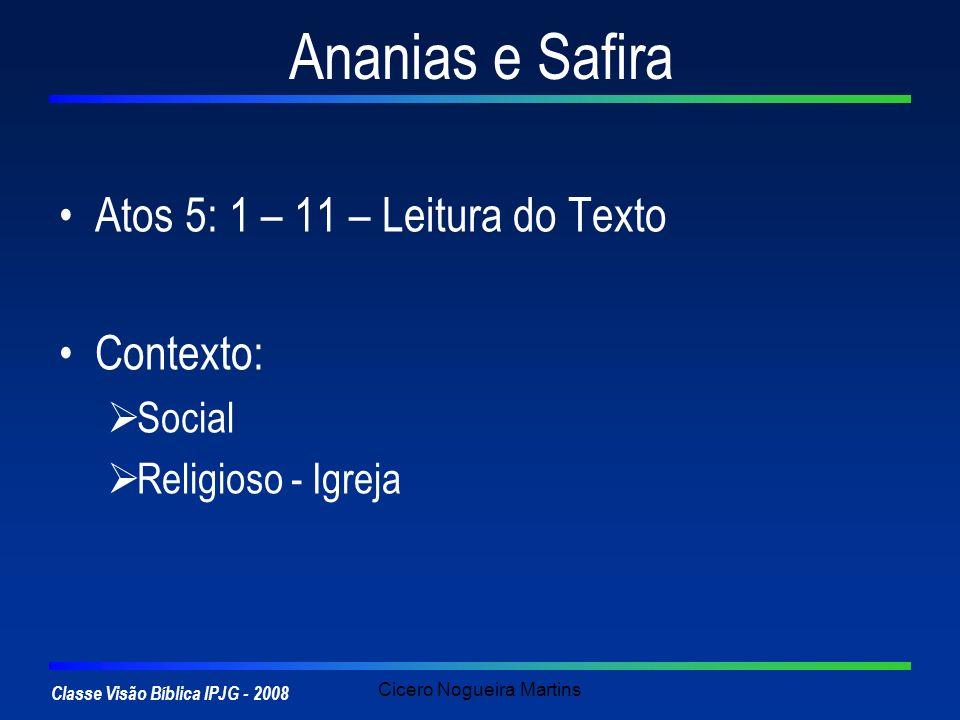Classe Visão Bíblica IPJG - 2008 Cicero Nogueira Martins Ananias e Safira Atos 5: 1 – 11 – Leitura do Texto Contexto: Social Religioso - Igreja