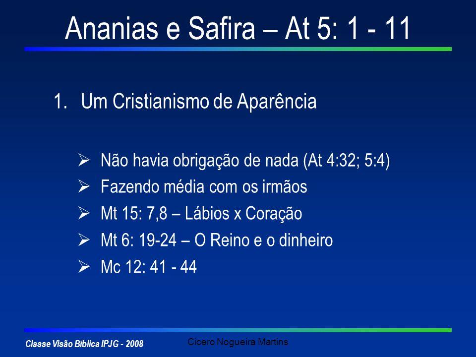 Classe Visão Bíblica IPJG - 2008 Cicero Nogueira Martins Ananias e Safira – At 5: 1 - 11 1.Um Cristianismo de Aparência O casal queria o crédito e o prestígio da generosidade sacrificial, sem terem que arcar com as inconveniências.