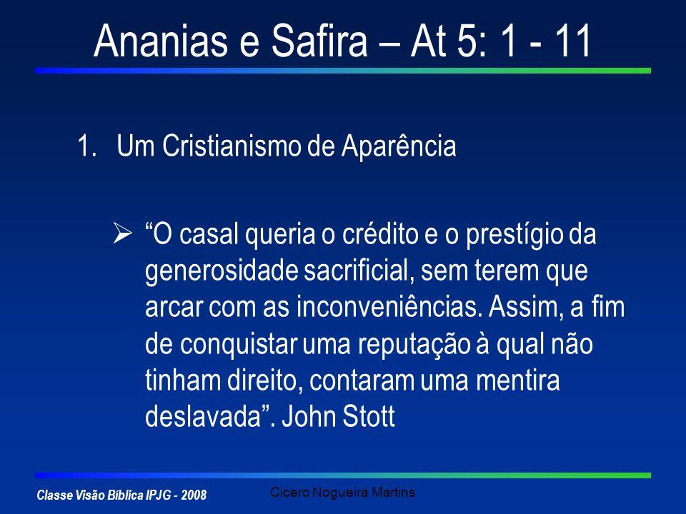Classe Visão Bíblica IPJG - 2008 Cicero Nogueira Martins Ananias e Safira – At 5: 1 - 11 1.Um Cristianismo de Aparência 2.Uma Decisão Egoísta do Casal At 4: 32 – 37: O Cuidado com os necessitados A motivação do Casal, ao dar, não era aliviar os pobres, mas inflar o próprio ego.