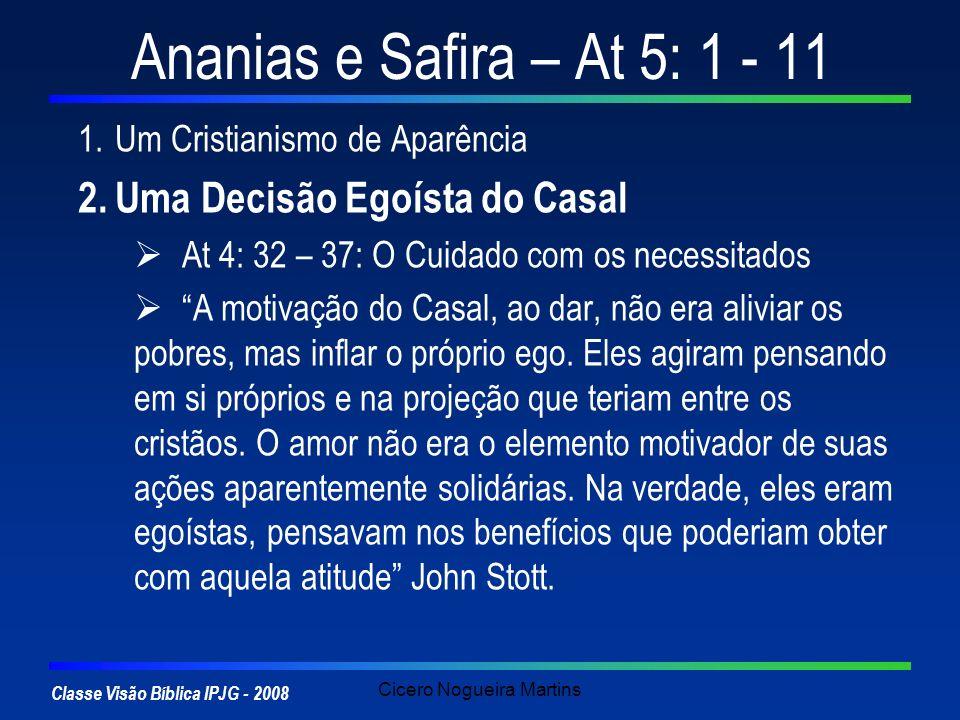 Classe Visão Bíblica IPJG - 2008 Cicero Nogueira Martins Ananias e Safira – At 5: 1 - 11 1.Um Cristianismo de Aparência 2.Uma Decisão Egoísta do Casal Os hipócritas podem negar a si mesmos uma coisa, para se servirem a si mesmos em outra coisa Mathew Henry.