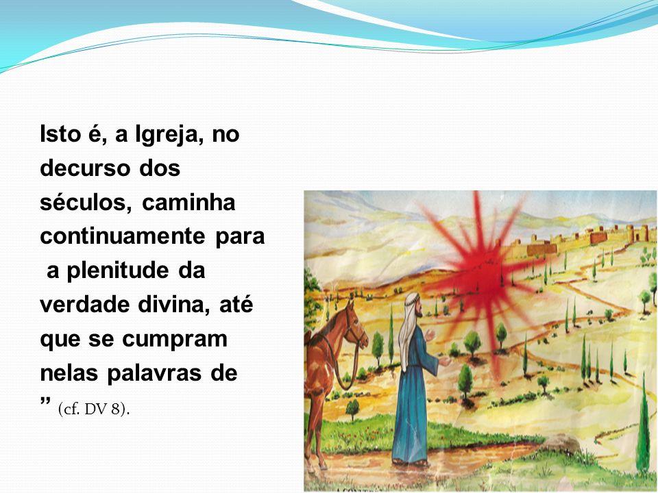 Isto é, a Igreja, no decurso dos séculos, caminha continuamente para a plenitude da verdade divina, até que se cumpram nelas palavras de (cf.