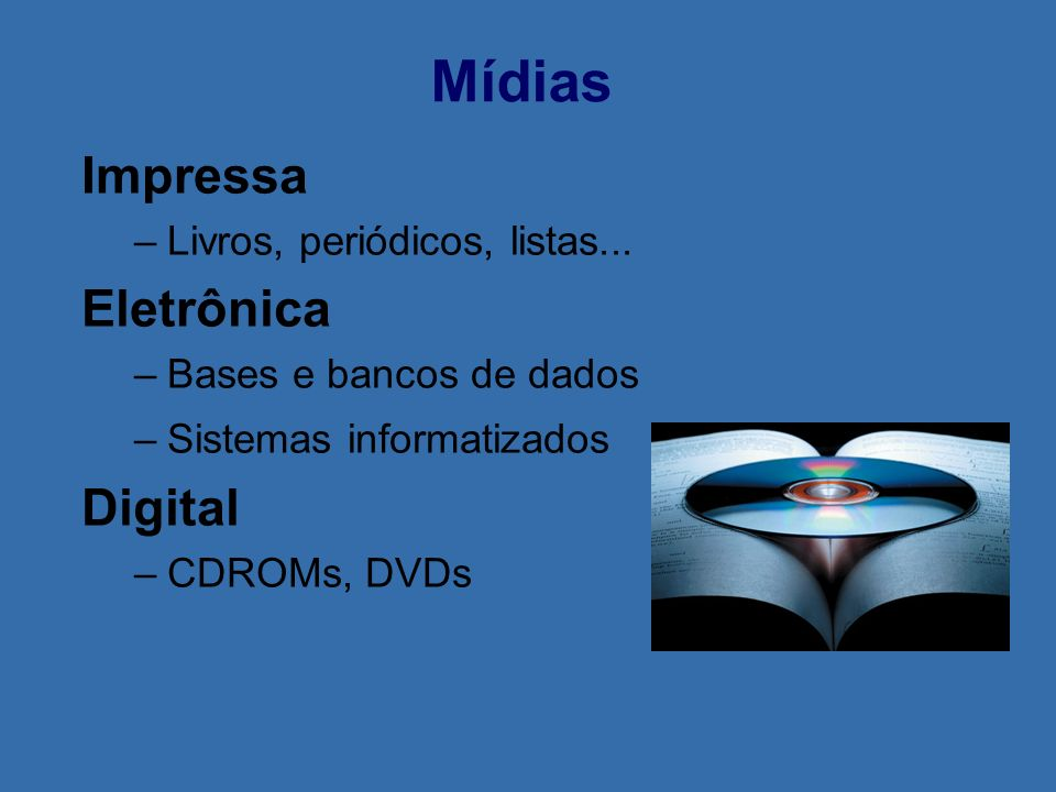 Mídias Impressa –Livros, periódicos, listas... Eletrônica –Bases e bancos de dados –Sistemas informatizados Digital –CDROMs, DVDs
