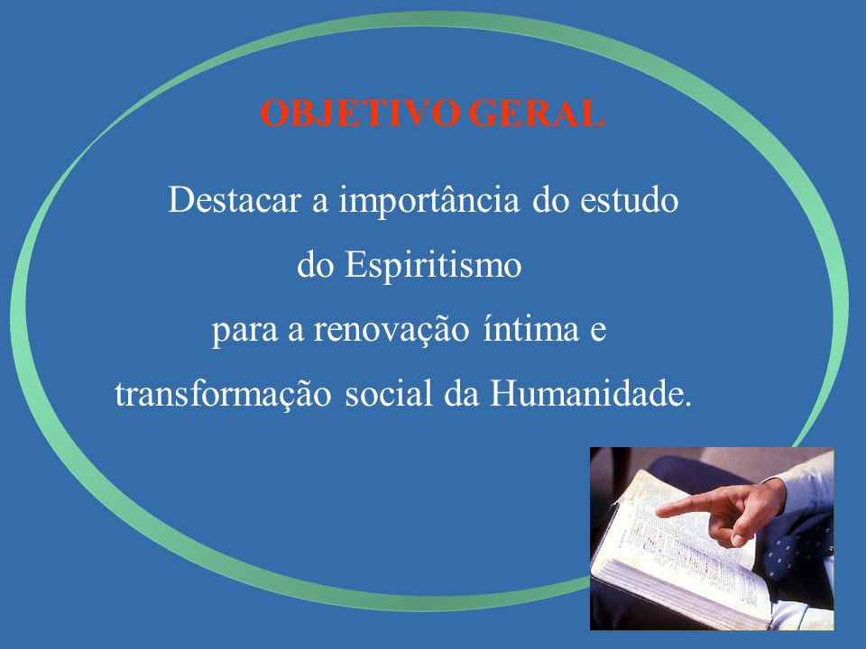 OBJETIVO GERAL Destacar a importância do estudo do Espiritismo para a renovação íntima e transformação social da Humanidade.