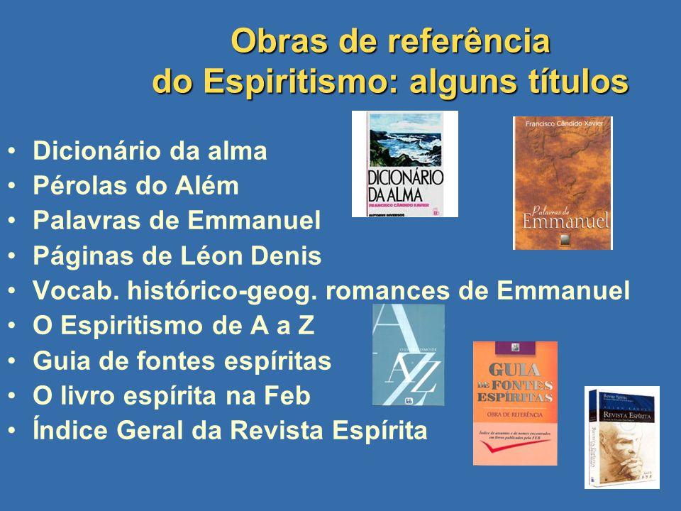 Obras de referência do Espiritismo: alguns títulos Dicionário da alma Pérolas do Além Palavras de Emmanuel Páginas de Léon Denis Vocab. histórico-geog
