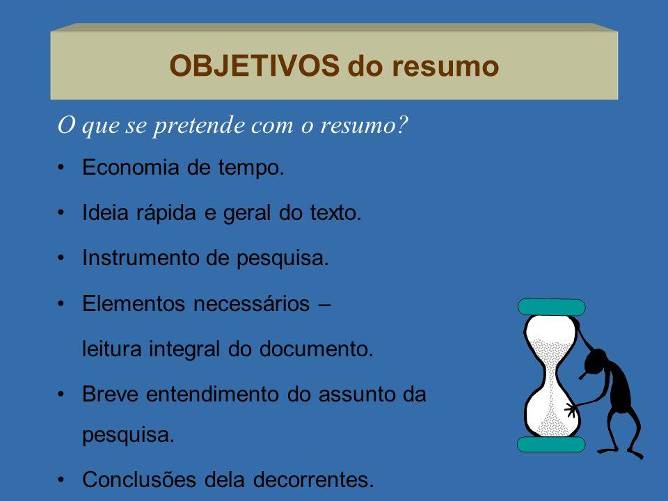 OBJETIVOS do resumo O que se pretende com o resumo? Economia de tempo. Ideia rápida e geral do texto. Instrumento de pesquisa. Elementos necessários –