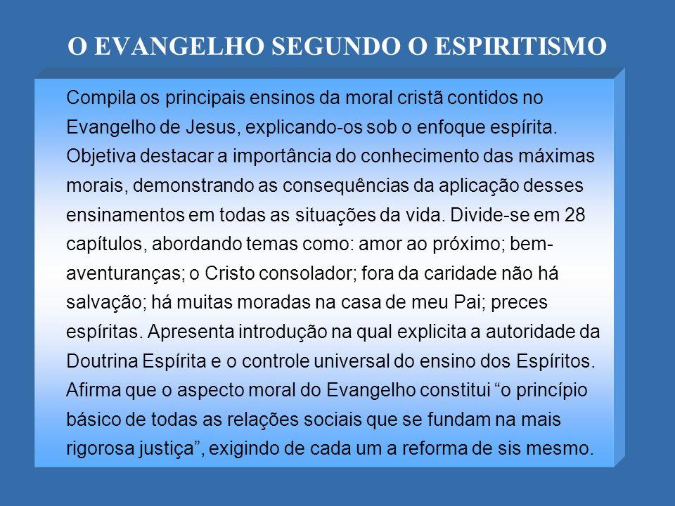 O EVANGELHO SEGUNDO O ESPIRITISMO Compila os principais ensinos da moral cristã contidos no Evangelho de Jesus, explicando-os sob o enfoque espírita.