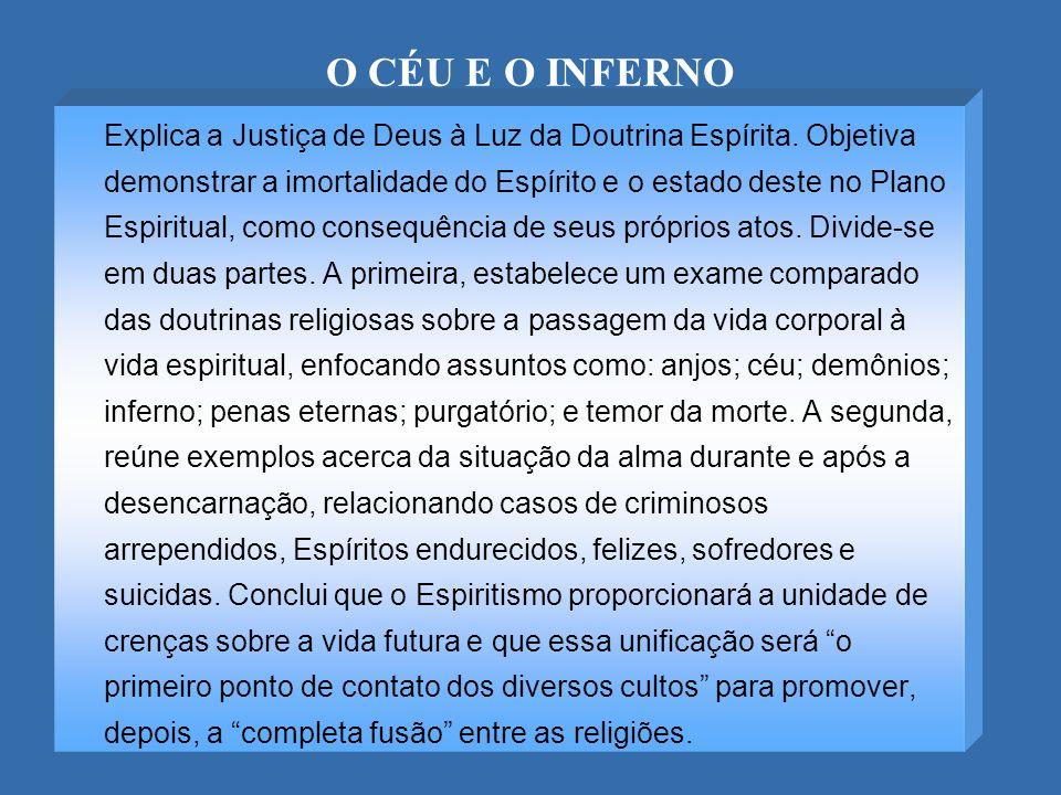 O CÉU E O INFERNO Explica a Justiça de Deus à Luz da Doutrina Espírita. Objetiva demonstrar a imortalidade do Espírito e o estado deste no Plano Espir