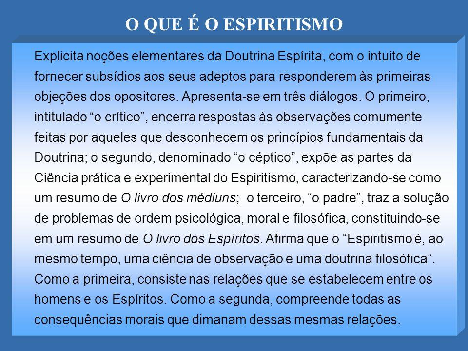 O QUE É O ESPIRITISMO Explicita noções elementares da Doutrina Espírita, com o intuito de fornecer subsídios aos seus adeptos para responderem às prim