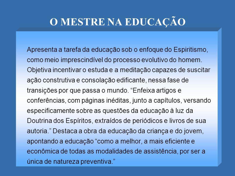 O MESTRE NA EDUCAÇÃO Apresenta a tarefa da educação sob o enfoque do Espiritismo, como meio imprescindível do processo evolutivo do homem. Objetiva in