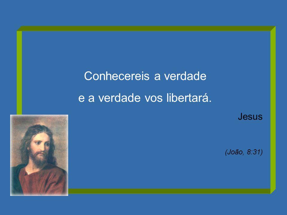 Conhecereis a verdade e a verdade vos libertará. Jesus (João, 8:31)