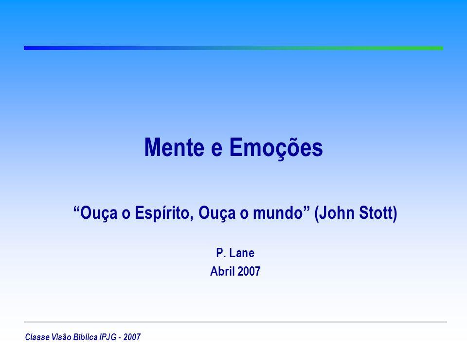 Classe Visão Bíblica IPJG - 2007 Mente e Emoções Ouça o Espírito, Ouça o mundo (John Stott) P. Lane Abril 2007
