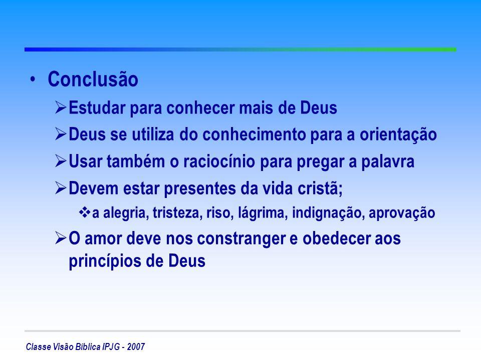 Classe Visão Bíblica IPJG - 2007 Conclusão Estudar para conhecer mais de Deus Deus se utiliza do conhecimento para a orientação Usar também o raciocínio para pregar a palavra Devem estar presentes da vida cristã; a alegria, tristeza, riso, lágrima, indignação, aprovação O amor deve nos constranger e obedecer aos princípios de Deus