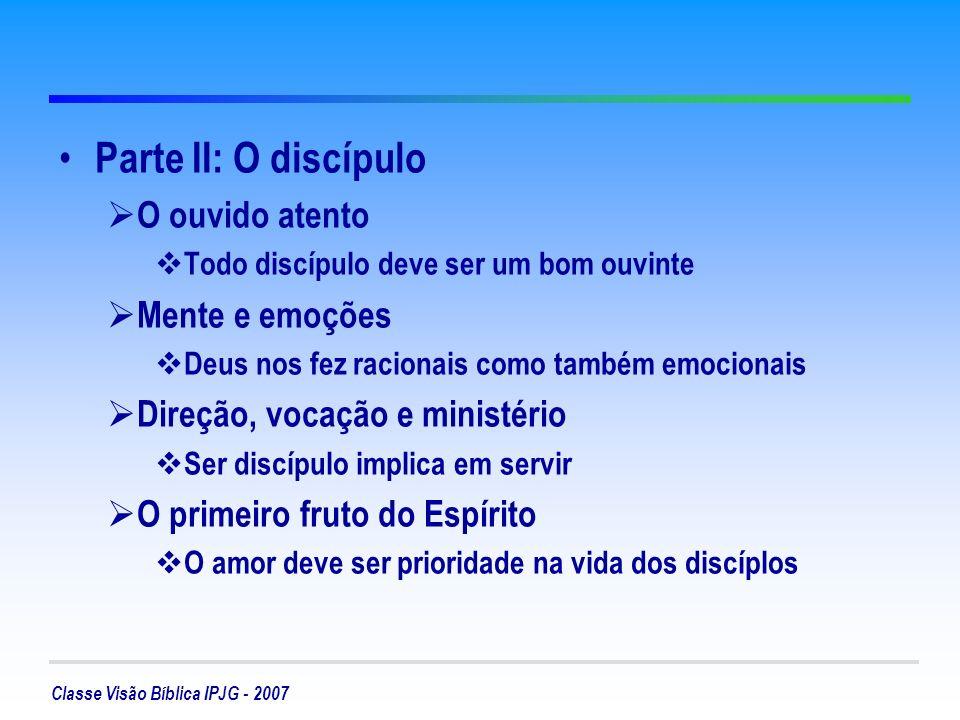 Classe Visão Bíblica IPJG - 2007 Parte II: O discípulo O ouvido atento Todo discípulo deve ser um bom ouvinte Mente e emoções Deus nos fez racionais c