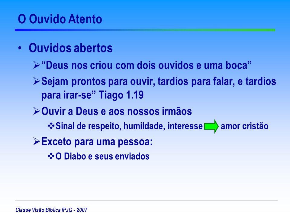 Classe Visão Bíblica IPJG - 2007 O Ouvido Atento Ouvidos abertos Deus nos criou com dois ouvidos e uma boca Sejam prontos para ouvir, tardios para fal
