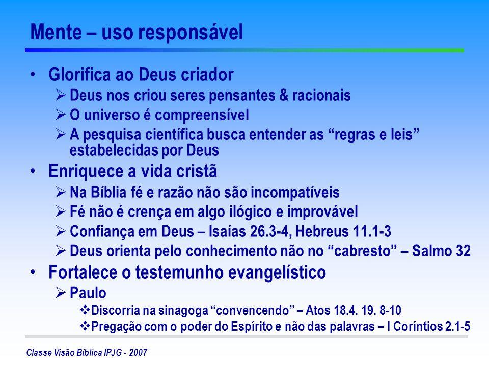 Classe Visão Bíblica IPJG - 2007 Mente – uso responsável Glorifica ao Deus criador Deus nos criou seres pensantes & racionais O universo é compreensív
