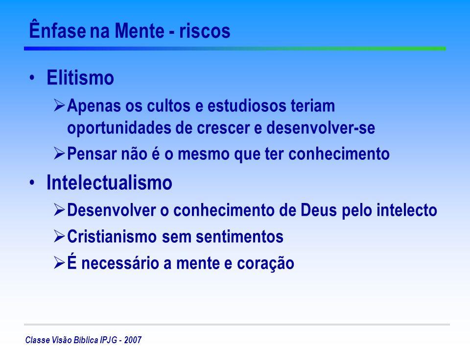 Classe Visão Bíblica IPJG - 2007 Ênfase na Mente - riscos Elitismo Apenas os cultos e estudiosos teriam oportunidades de crescer e desenvolver-se Pens