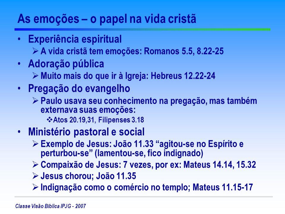 Classe Visão Bíblica IPJG - 2007 As emoções – o papel na vida cristã Experiência espiritual A vida cristã tem emoções: Romanos 5.5, 8.22-25 Adoração p