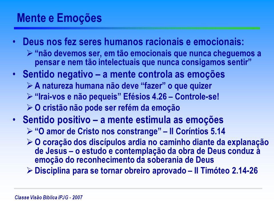 Classe Visão Bíblica IPJG - 2007 Mente e Emoções Deus nos fez seres humanos racionais e emocionais: não devemos ser, em tão emocionais que nunca cheguemos a pensar e nem tão intelectuais que nunca consigamos sentir Sentido negativo – a mente controla as emoções A natureza humana não deve fazer o que quizer Irai-vos e não pequeis Efésios 4.26 – Controle-se.