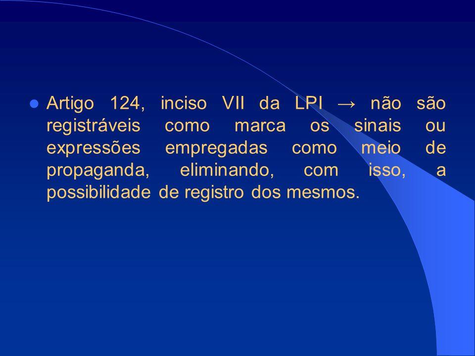 Artigo 124, inciso VII da LPI não são registráveis como marca os sinais ou expressões empregadas como meio de propaganda, eliminando, com isso, a possibilidade de registro dos mesmos.
